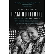 I Am Hutterite: The Fascinating True Story of a Young Woman's Journey to Reclaim Her Heritage, Paperback/Mary-Ann Kirkby