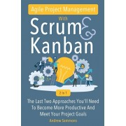 Agile Project Management With Scrum + Kanban 2 In 1: The Last 2 Approaches You'll Need To Become More Productive And Meet Your Project Goals, Paperback/Andrew Sammons