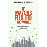 If Mayors Ruled the World: Dysfunctional Nations, Rising Cities, Paperback/Benjamin R. Barber