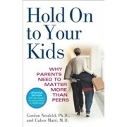 Hold on to Your Kids: Why Parents Need to Matter More Than Peers, Paperback/Gordon Neufeld