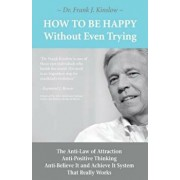 How to Be Happy Without Even Trying: The Anti-Law of Attraction, Anti-Positive Thinking, Anti-Believe It and Achieve It System That Really Works, Paperback/Frank Joseph Kinslow