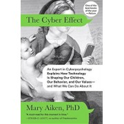 The Cyber Effect: An Expert in Cyberpsychology Explains How Technology Is Shaping Our Children, Our Behavior, and Our Values--And What W, Paperback/Mary Aiken