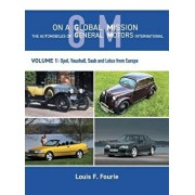 On a Global Mission: The Automobiles of General Motors International Volume 1: Opel, Vauxhall, SAAB and Lotus from Europe, Hardcover/Louis F. Fourie