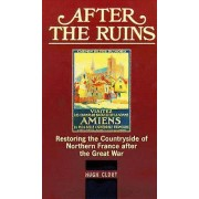 After The Ruins Restoring the Countryside of Northern France after the Great War par Hugh Clout