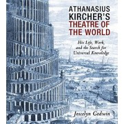 Athanasius Kircher's Theatre of the World: His Life, Work, and the Search for Universal Knowledge, Paperback/Joscelyn Godwin