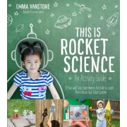This Is Rocket Science: An Activity Guide: 70 Fun and Easy Experiments for Kids to Learn More about Our Solar System
