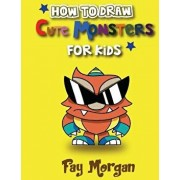 How to Draw Cute Monsters for Kids: Step by Step to Learn Drawing Cute Monsters., Paperback/Fay Morgan