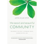 The Good and Beautiful Community: Following the Spirit, Extending Grace, Demonstrating Love, Hardcover