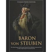 Baron Von Steuben: The Life and Legacy of the Prussian General Who Drilled the Continental Army at Valley Forge During the Revolutionary, Paperback/Charles River Editors
