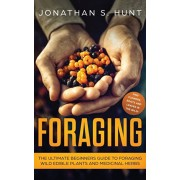 Foraging: The Ultimate Beginners Guide to Foraging Wild Edible Plants and Medicinal Herbs, Paperback/Jonathan Hunt