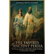 The Empires of Ancient Persia: The History and Legacy of the Achaemenids, Parthians, and Sassanids in Antiquity, Paperback/Charles River Editors
