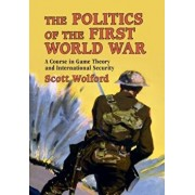 The Politics of the First World War: A Course in Game Theory and International Security, Paperback/Scott Wolford