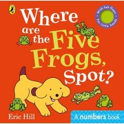 Where are the Five Frogs, Spot?. A numbers book with felt flaps, Board book/Eric Hill