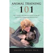 Animal Training 101: The Complete and Practical Guide to the Art and Science of Behavior Modification, Paperback