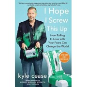 I Hope I Screw This Up: How Falling in Love with Your Fears Can Change the World, Paperback/Kyle Cease