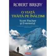 O viata traita pe inaltimi. Scott Fischer si Everestul - Robert Birkby