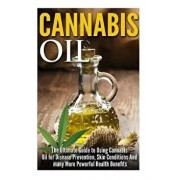 Cannabis Oil: The Ultimate Guide to Using Cannabis Oil for Disease Prevention, Skin Conditions and Many More Powerful Health Benefit, Paperback/James Robbins