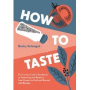 How to Taste: The Curious Cook's Handbook to Seasoning and Balance, from Umami to Acid and Beyond--With Recipes!