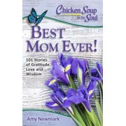 Chicken Soup for the Soul: Best Mom Ever!: 101 Stories of Gratitude, Love and Wisdom, Paperback/Amy Newmark