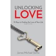 Unlocking Love: 10 Keys to Finding the Love of Your Life (Even If It's You), Paperback/James Michael Sama