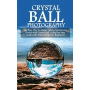 Crystal Ball Photography: The Easy Way to Master taking Spectacular Photos with Crystal Ball. A step-by-step guide with Tricks & Tips for Beginn, Paperback/Derby Brooks