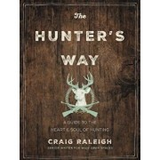 The Hunter's Way: A Guide to the Heart and Soul of Hunting, Hardcover/Craig Raleigh