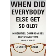 When Did Everybody Else Get So Old': Indignities, Compromises, and the Unexpected Grace of Midlife, Paperback/Jennifer Grant