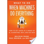 What to Do When Machines Do Everything - How to Get Ahead in a World of AI, Algorithms, Bots, and Big Data (Frank Malcolm)(Cartonat) (9781119278665)