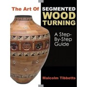 The Art of Segmented Wood Turning: A Step-By-Step Guide, Paperback