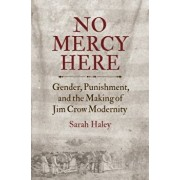 No Mercy Here: Gender, Punishment, and the Making of Jim Crow Modernity, Hardcover/Sarah Haley