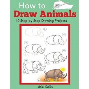 How to Draw Animals: 40 Step-by-Step Drawing Projects, Paperback/Alisa Calder