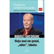 Andrei Gheorghe.Viata unui om genial,'odios ',fabulos/Dan Silviu Boerescu