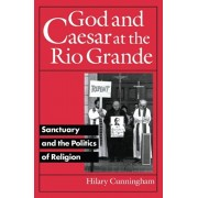 God and Caesar at the Rio Grande. Sanctuary and the Politics of Religion, Paperback/Hilary Cunningham