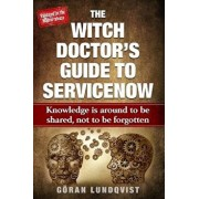 The Witch Doctor's Guide to Servicenow: Knowledge Is Around to Be Shared, Not to Be Forgotten, Paperback/Goran Witch Doctor Lundqvist