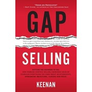 Gap Selling: Getting the Customer to Yes: How Problem-Centric Selling Increases Sales by Changing Everything You Know About Relatio, Paperback/Keenan