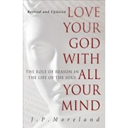 Love Your God with All Your Mind: The Role of Reason in the Life of the Soul, Paperback/J. P. Moreland
