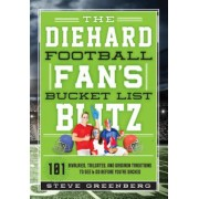The Diehard Football Fan's Bucket List Blitz: 101 Rivalries, Tailgates, and Gridiron Traditions to See & Do Before You're Sacked, Hardcover