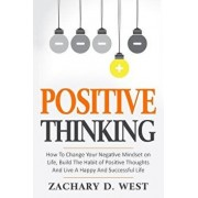 Positive Thinking How to Change Your Negative Mindset on Life, Build the Habit of Positive Thoughts and Live a Happy and Successful Life, Paperback/Zachary D. West
