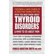 What You Must Know about Thyroid Disorders & What to Do about Them: Your Guide to Treating Autoimmune Dysfunction, Hypo- And Hyperthyroidism, Mood Swi, Paperback/Pamela Wartian Smith