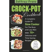 Crock Pot Cookbook: A Complete Guide of Slow Cooker for the Busy and Lazy Man with 70+ Delicious and Time-Saving Recipes( Free Bonus: 4-We, Paperback