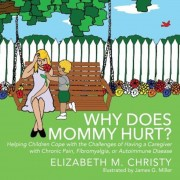 Why Does Mommy Hurt?: Helping Children Cope with the Challenges of Having a Caregiver with Chronic Pain, Fibromyalgia, or Autoimmune Disease, Paperback