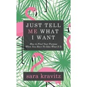 Just Tell Me What I Want: How to Find Your Purpose When You Have No Idea What It Is, Paperback/Sara Kravitz