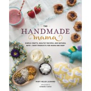 Handmade Mama: Healthy Recipes, Natural Skin Products, and Simple Sewing Projects for New Mom & Baby