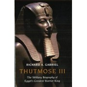 Thutmose III: The Military Biography of Egypt's Greatest Warrior King, Hardcover/Richard A. Gabriel