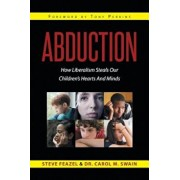 Abduction: How Liberalism Steals Our Children's Hearts and Minds, Paperback/Steven Feazel