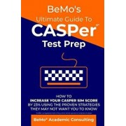Bemo's Ultimate Guide to Casper Test Prep: How to Increase Your Casper Sim Score by 23% Using the Proven Strategies They May Not Want You to Know, Paperback/Bemo Academic Consulting Inc