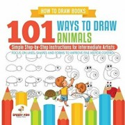 How to Draw Books. 101 Ways to Draw Animals. Simple Step-By-Step Instructions for Intermediate Artists. Focus on Lines, Shapes and Forms to Improve Fi, Paperback/Jupiter Kids