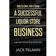 How to Start, Run & Grow a Successful Liquor Store Business: A Million Dollar Startup Guide to Success, Paperback/Jack Tillman