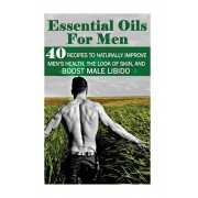Essential Oils for Men: 40 Recipes to Naturally Improve Men's Health, the Look of Skin, and Boost Male Libido: (Young Living Essential Oils Gu, Paperback/Annabelle Lois