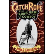 Catch Rope: The Long Arm of the Cowboy: The History and Evolution of Ranch Roping, Paperback/John R. Erickson